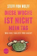 Steffi von Wolff: Diese Woche ist nicht mein Tag - Was uns täglich irre macht ★★★