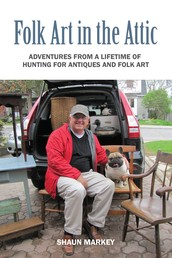 Folk Art in the Attic - Adventures from a Lifetime of Hunting for Antiques and Folk Art