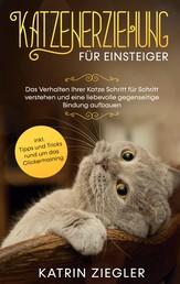 Katzenerziehung für Einsteiger: Das Verhalten Ihrer Katze Schritt für Schritt verstehen und eine liebevolle gegenseitige Bindung aufbauen - inkl. Tipps und Tricks rund um das Clickertraining