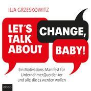 Let's talk about change, baby! - Ein Motivations-Manifest für Unternehmer, Querdenker und alle, die es werden wollen (Dein Erfolg)