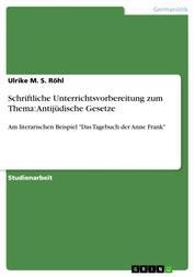 """Schriftliche Unterrichtsvorbereitung zum Thema: Antijüdische Gesetze - Am literarischen Beispiel """"Das Tagebuch der Anne Frank"""""""