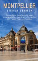 Yvonne Weers: Montpellier lieben lernen: Der perfekte Reiseführer für einen unvergesslichen Aufenthalt in Montpellier inkl. Insider-Tipps und Packliste