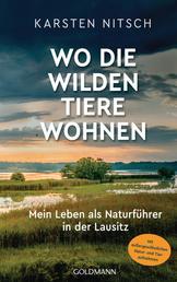 Wo die wilden Tiere wohnen - Mein Leben als Naturführer in der Lausitz - Mit außergewöhnlichen Natur- und Tieraufnahmen