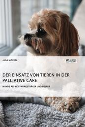 Der Einsatz von Tieren in der Palliative Care - Hunde als Hoffnungsträger und Helfer