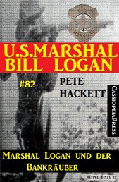 U.S. Marshal Bill Logan Band 82 Marshal Logan und der Bankräuber