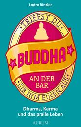 Triffst du Buddha an der Bar - ... gib ihm einen aus. Dharma, Karma und das pralle Leben