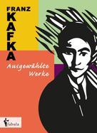Franz Kafka: Franz Kafka. Ausgewählte Werke