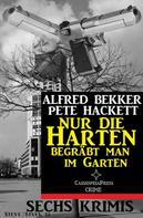 Alfred Bekker: Nur die Harten begräbt man im Garten: Sechs Krimis ★★★