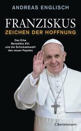 Franziskus - Zeichen der Hoffnung - Das Erbe Benedikts XVI. und die Schicksalswahl des neuen Papstes
