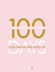 100 Days - Vom Traum zum Start-up - Wie du in 100 Tagen ein Unternehmen gründest