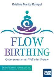 FlowBirthing - Geboren aus einer Welle der Freude - Das Buch für bewusste Schwangerschaft und Geburt im Vertrauen auf die weibliche Urkraft