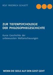 Zur Tiefenpsychologie der Philosophiegeschichte - Kurze Geschichte der unbewussten Weltanschauungen