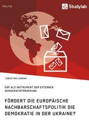 Fördert die Europäische Nachbarschaftspolitik die Demokratie in der Ukraine? - ENP als Instrument der externen Demokratieförderung