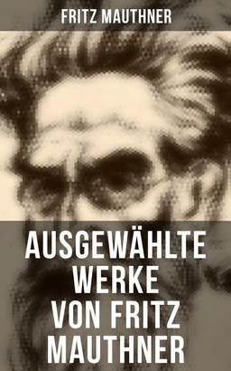 Fritz Mauthner: Kritiken, Philosophische Aufsätze, Erzählungen, Kulturgeschichtliche Schriften, Romane, Autobiografie und mehr