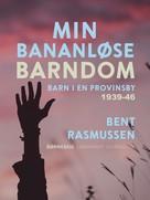 Bent Rasmussen: Min bananløse barndom. Barn i en provinsby 1939-46