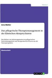 Das pflegerische Therapiemanagement in der klinischen Akutpsychiatrie - Das Erleben zur Arbeitsorganisation im pflegerischen Stationsmanagement und therapeutischen Prozess aus der Nutzerperspektive