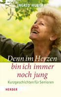 Ingrid Huber: Denn im Herzen bin ich immer noch jung