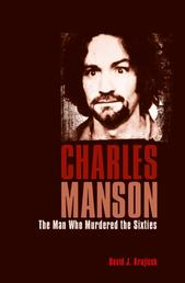 Charles Manson - The Man Who Murdered the Sixties