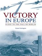 Karen Farrington: Victory in Europe: D-Day to the fall of Berlin