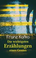 Franz Kafka: Franz Kafka: Die wichtigsten Erzählungen eines Genies