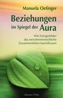 Manuela Oetinger: Beziehungen im Spiegel der Aura: Wie Energiefelder das zwischenmenschliche Zusammenleben beeinflussen