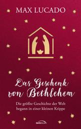 Das Geschenk von Bethlehem - Die größte Geschichte der Welt begann in einer kleinen Krippe