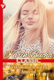 Karin Bucha Classic 68 – Liebesroman - Verlaß mich nicht, Angela!