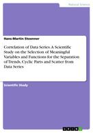 Hans-Martin Stoenner: Correlation of Data Series. A Scientific Study on the Selection of Meaningful Variables and Functions for the Separation of Trends, Cyclic Parts and Scatter from Data Series