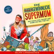 Eine außergewöhnliche Supermum: - Wie Mama cool bleibt und dabei die Welt rettet. In 10 Schritten zur unperfekten Superheldin.