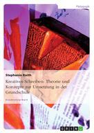 Stephanie Raith: Kreatives Schreiben: Theorie und Konzepte zur Umsetzung in der Grundschule
