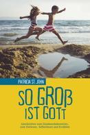 Patricia St. John: So groß ist Gott