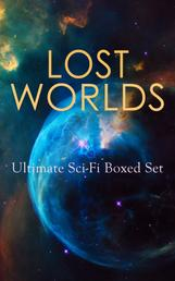 LOST WORLDS: Ultimate Sci-Fi Boxed Set - Journey to the Center of the Earth, The Shape of Things to Come, The Mysterious Island, The Coming Race, King Solomon's Mines, The Citadel of Fear, New Atlantis, The Lost Continent, Three Go Back…