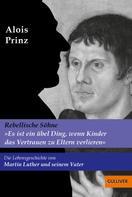 Alois Prinz: »Es ist ein übel Ding, wenn Kinder das Vertrauen zu Eltern verlieren«. Die Lebensgeschichte von Martin Luther und seinem Vater ★★