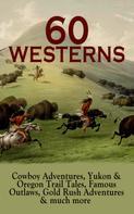 Zane Grey: 60 WESTERNS: Cowboy Adventures, Yukon & Oregon Trail Tales, Famous Outlaws, Gold Rush Adventures