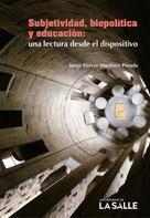 Jorge Eliécer Martínez Posada: Subjetividad, biopolítica y educación: una lectura desde el dispositivo
