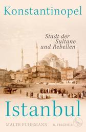 Konstantinopel – Istanbul - Stadt der Sultane und Rebellen