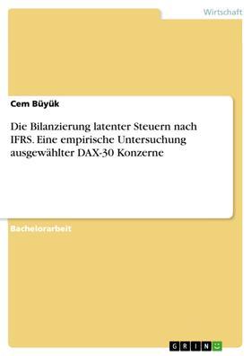 Die Bilanzierung latenter Steuern nach IFRS. Eine empirische Untersuchung ausgewählter DAX-30 Konzerne