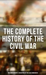 The Complete History of the Civil War (Including Memoirs & Biographies of the Lead Commanders) - Memoirs of Ulysses S. Grant & William T. Sherman, Biographies of Abraham Lincoln, Jefferson Davis & Robert E. Lee, The Emancipation Proclamation, Gettysburg Address, Presidential Orders & Actions