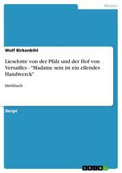 """Lieselotte von der Pfalz und der Hof von Versailles - """"Madame sein ist ein ellendes Handwerck"""" - Drehbuch"""