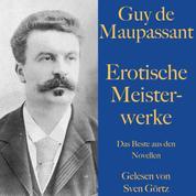Guy de Maupassant: Erotische Meisterwerke - Das Beste aus den Novellen