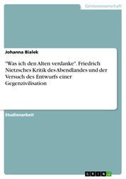 """""""Was ich den Alten verdanke"""". Friedrich Nietzsches Kritik des Abendlandes und der Versuch des Entwurfs einer Gegenzivilisation"""