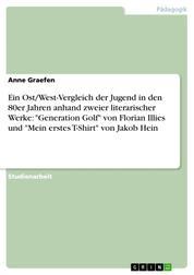 """Ein Ost/West-Vergleich der Jugend in den 80er Jahren anhand zweier literarischer Werke: """"Generation Golf"""" von Florian Illies und """"Mein erstes T-Shirt"""" von Jakob Hein"""
