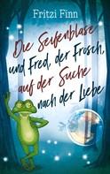 Fritzi Finn: Die Seifenblase und Fred, der Frosch, auf der Suche nach der Liebe