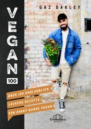 Vegan 100 - Über 100 unglaublich leckere Rezepte von Avant-Garde Vegan