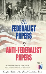 The Federalist Papers & Anti-Federalist Papers: Complete Edition of the Pivotal Constitution Debate - Including Articles of Confederation (1777), Declaration of Independence, U.S. Constitution, Bill of Rights & Other Amendments – All With Founding Fathers' Arguments & Decisions about the Constitution