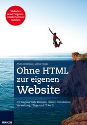 Ohne HTML zur eigenen Website - Ihr Weg ins Web: Domain, Hoster, Installation, Verwaltung, Pflege und IT-Recht