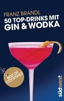 Franz Brandl: 50 Top-Drinks mit Gin und Wodka