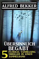 Alfred Bekker: Übersinnlich begabt - 5 Patricia Vanhelsing Thriller in einem Sammelband ★★★★