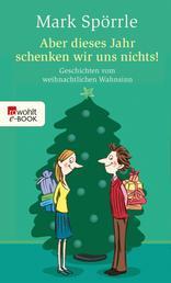 Aber dieses Jahr schenken wir uns nichts! - Geschichten vom weihnachtlichen Wahnsinn
