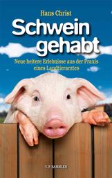 Schwein gehabt - Neue heitere Erlebnisse aus der Praxis eines Landtierarztes